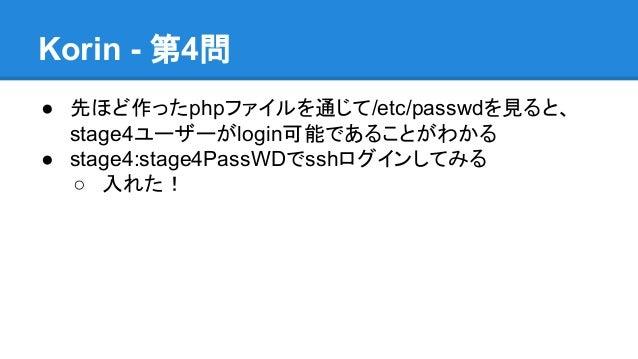 Korin - 第4問 ● 先ほど作ったphpファイルを通じて/etc/passwdを見ると、 stage4ユーザーがlogin可能であることがわかる ● stage4:stage4PassWDでsshログインしてみる ○ 入れた!