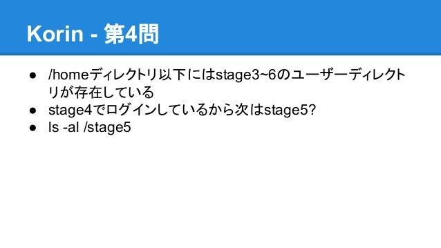 Korin - 第4問 ● /homeディレクトリ以下にはstage3~6のユーザーディレクト リが存在している ● stage4でログインしているから次はstage5? ● ls -al /stage5