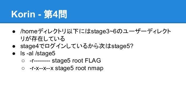Korin - 第4問 ● /homeディレクトリ以下にはstage3~6のユーザーディレクト リが存在している ● stage4でログインしているから次はstage5? ● ls -al /stage5 ○ -r-------- stage5...