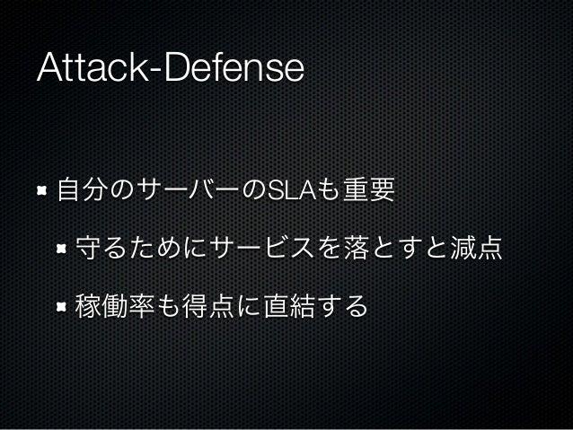 Attack-Defense 自分のサーバーのSLAも重要 守るためにサービスを落とすと減点 稼働率も得点に直結する