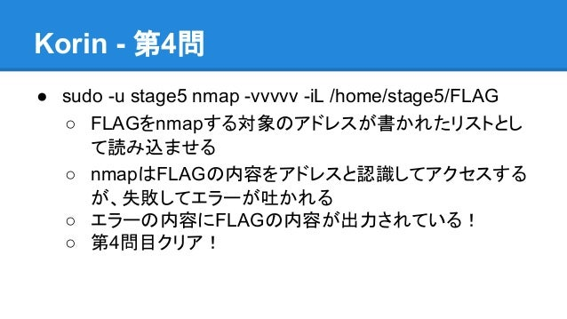 Korin - 第4問 ● sudo -u stage5 nmap -vvvvv -iL /home/stage5/FLAG ○ FLAGをnmapする対象のアドレスが書かれたリストとし て読み込ませる ○ nmapはFLAGの内容をアドレスと...