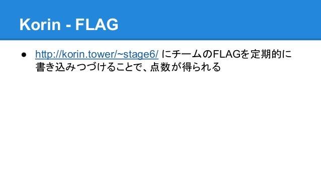 Korin - FLAG ● http://korin.tower/~stage6/ にチームのFLAGを定期的に 書き込みつづけることで、点数が得られる