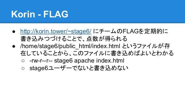 Korin - FLAG ● http://korin.tower/~stage6/ にチームのFLAGを定期的に 書き込みつづけることで、点数が得られる ● /home/stage6/public_html/index.html というファイ...