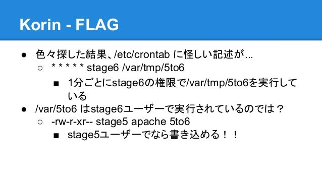 Korin - FLAG ● 色々探した結果、/etc/crontab に怪しい記述が... ○ * * * * * stage6 /var/tmp/5to6 ■ 1分ごとにstage6の権限で/var/tmp/5to6を実行して いる ● /...
