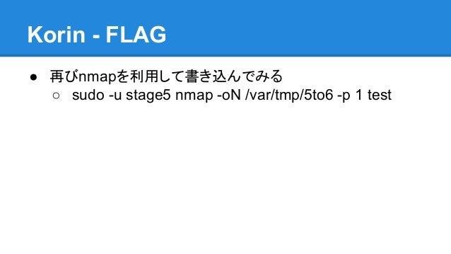Korin - FLAG ● 再びnmapを利用して書き込んでみる ○ sudo -u stage5 nmap -oN /var/tmp/5to6 -p 1 test