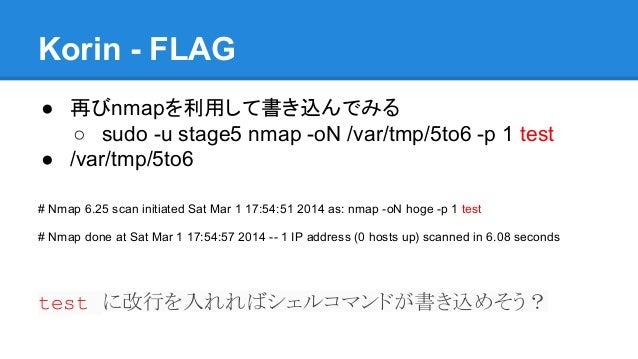 Korin - FLAG ● 再びnmapを利用して書き込んでみる ○ sudo -u stage5 nmap -oN /var/tmp/5to6 -p 1 test ● /var/tmp/5to6 # Nmap 6.25 scan initi...