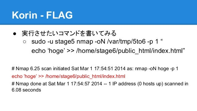 "Korin - FLAG ● 実行させたいコマンドを書いてみる ○ sudo -u stage5 nmap -oN /var/tmp/5to6 -p 1 "" echo 'hoge' >> /home/stage6/public_html/ind..."