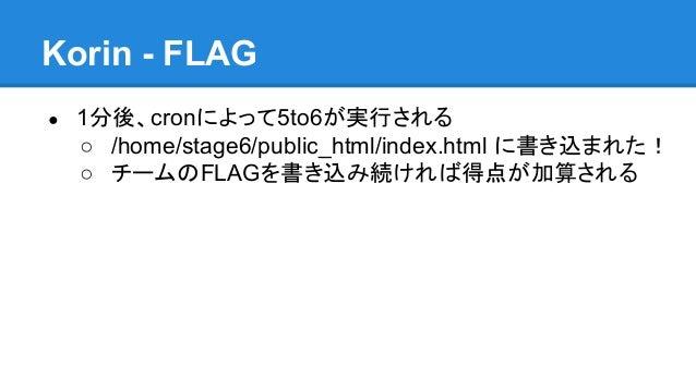 Korin - FLAG ●  1分後、cronによって5to6が実行される ○ /home/stage6/public_html/index.html に書き込まれた! ○ チームのFLAGを書き込み続ければ得点が加算される