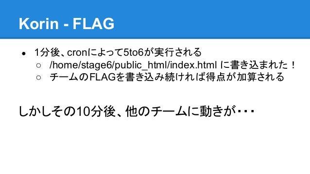 Korin - FLAG ●  1分後、cronによって5to6が実行される ○ /home/stage6/public_html/index.html に書き込まれた! ○ チームのFLAGを書き込み続ければ得点が加算される  しかしその10...