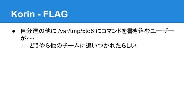 Korin - FLAG ● 自分達の他に /var/tmp/5to6 にコマンドを書き込むユーザー が・・・ ○ どうやら他のチームに追いつかれたらしい