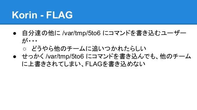 Korin - FLAG ● 自分達の他に /var/tmp/5to6 にコマンドを書き込むユーザー が・・・ ○ どうやら他のチームに追いつかれたらしい ● せっかく /var/tmp/5to6 にコマンドを書き込んでも、他のチーム に上書き...