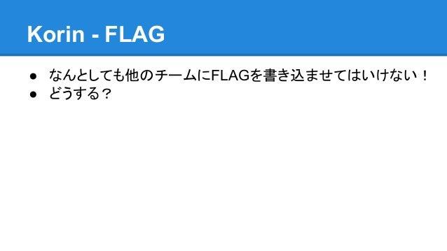 Korin - FLAG ● なんとしても他のチームにFLAGを書き込ませてはいけない! ● どうする?