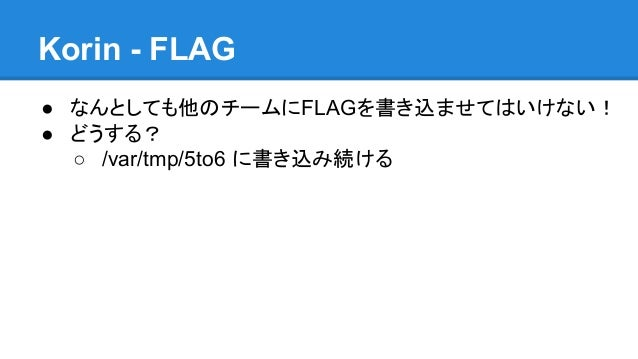 Korin - FLAG ● なんとしても他のチームにFLAGを書き込ませてはいけない! ● どうする? ○ /var/tmp/5to6 に書き込み続ける