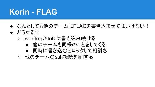 Korin - FLAG ● なんとしても他のチームにFLAGを書き込ませてはいけない! ● どうする? ○ /var/tmp/5to6 に書き込み続ける ■ 他のチームも同様のことをしてくる ■ 同時に書き込むとロックして相討ち ○ 他のチー...
