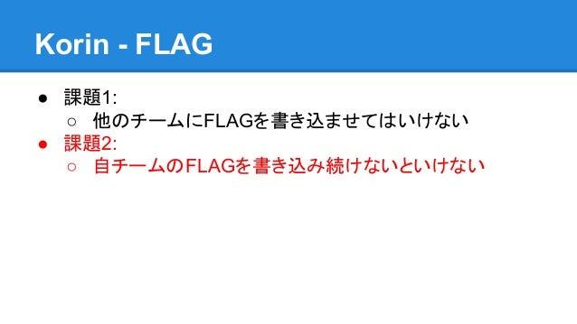Korin - FLAG ● 課題1: ○ 他のチームにFLAGを書き込ませてはいけない ● 課題2: ○ 自チームのFLAGを書き込み続けないといけない