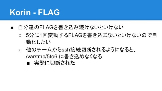 Korin - FLAG ● 自分達のFLAGを書き込み続けないといけない ○ 5分に1回変動するFLAGを書き込まないといけないので自 動化したい ○ 他のチームからssh接続切断されるようになると、 /var/tmp/5to6 に書き込めな...