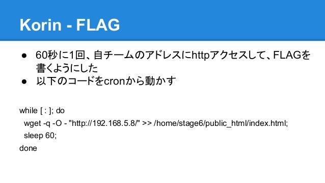 """Korin - FLAG ● 60秒に1回、自チームのアドレスにhttpアクセスして、FLAGを 書くようにした ● 以下のコードをcronから動かす while [ : ]; do wget -q -O - """"http://192.168.5..."""