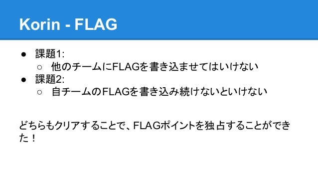 Korin - FLAG ● 課題1: ○ 他のチームにFLAGを書き込ませてはいけない ● 課題2: ○ 自チームのFLAGを書き込み続けないといけない どちらもクリアすることで、FLAGポイントを独占することができ た!