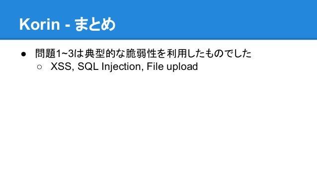 Korin - まとめ ● 問題1~3は典型的な脆弱性を利用したものでした ○ XSS, SQL Injection, File upload