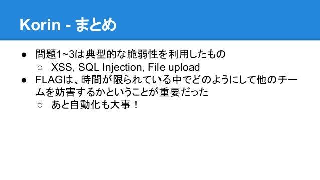Korin - まとめ ● 問題1~3は典型的な脆弱性を利用したもの ○ XSS, SQL Injection, File upload ● FLAGは、時間が限られている中でどのようにして他のチー ムを妨害するかということが重要だった ○ あ...