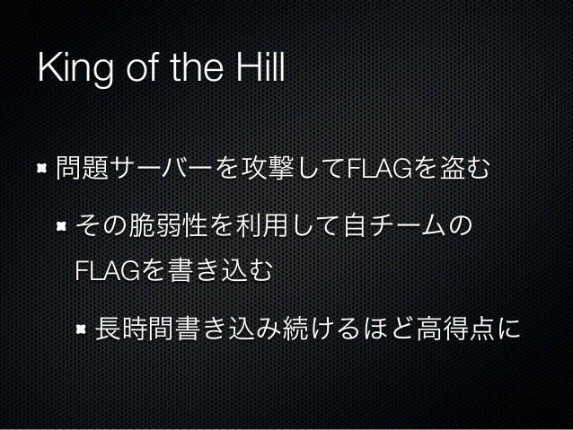 King of the Hill 問題サーバーを攻撃してFLAGを盗む その脆弱性を利用して自チームの FLAGを書き込む 長時間書き込み続けるほど高得点に