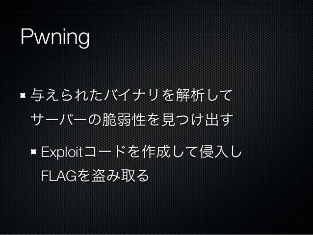 Pwning 与えられたバイナリを解析して サーバーの脆弱性を見つけ出す Exploitコードを作成して侵入し FLAGを盗み取る