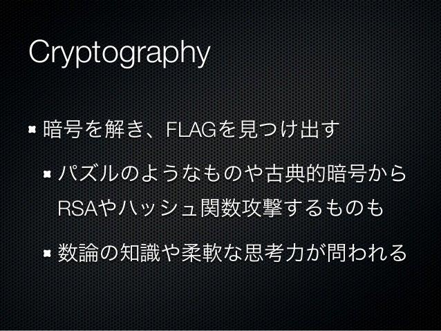 Cryptography 暗号を解き、FLAGを見つけ出す パズルのようなものや古典的暗号から RSAやハッシュ関数攻撃するものも 数論の知識や柔軟な思考力が問われる