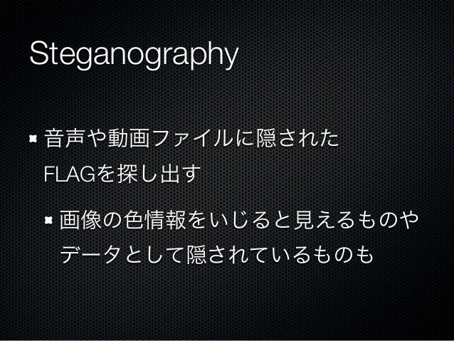 Steganography 音声や動画ファイルに隠された FLAGを探し出す 画像の色情報をいじると見えるものや データとして隠されているものも