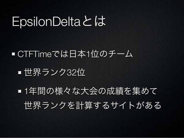 EpsilonDeltaとは CTFTimeでは日本1位のチーム 世界ランク32位 1年間の様々な大会の成績を集めて 世界ランクを計算するサイトがある