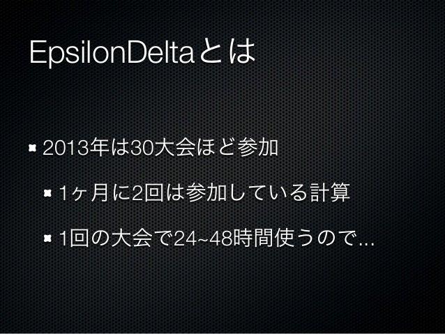 EpsilonDeltaとは 2013年は30大会ほど参加 1ヶ月に2回は参加している計算 1回の大会で24~48時間使うので...