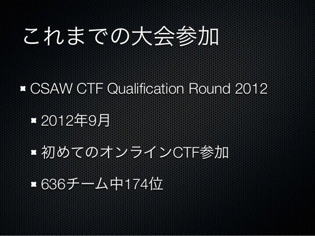 これまでの大会参加 CSAW CTF Qualification Round 2012 2012年9月 初めてのオンラインCTF参加 636チーム中174位