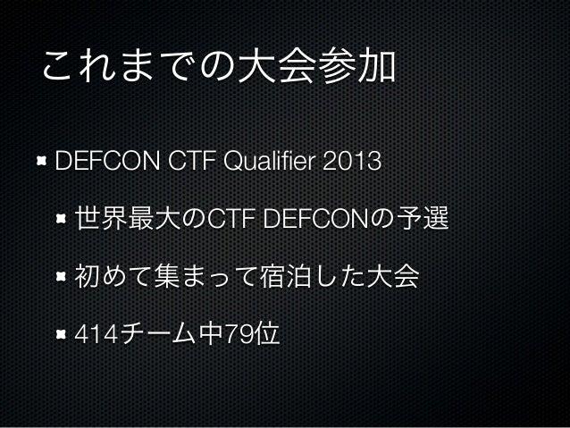 これまでの大会参加 DEFCON CTF Qualifier 2013 世界最大のCTF DEFCONの予選 初めて集まって宿泊した大会 414チーム中79位