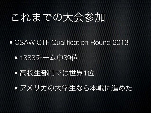 これまでの大会参加 CSAW CTF Qualification Round 2013 1383チーム中39位 高校生部門では世界1位 アメリカの大学生なら本戦に進めた