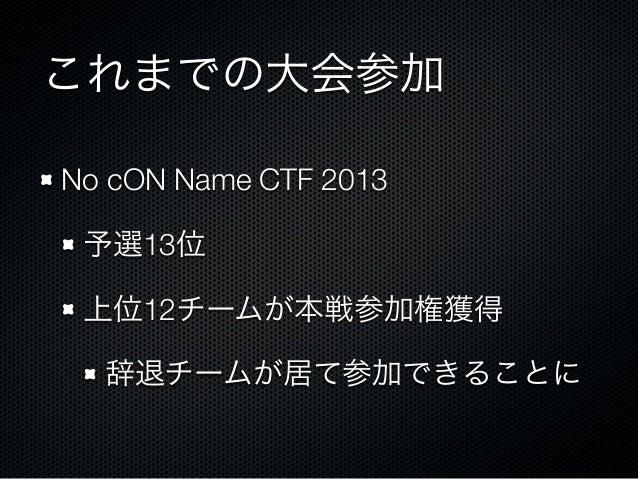 これまでの大会参加 No cON Name CTF 2013 予選13位 上位12チームが本戦参加権獲得 辞退チームが居て参加できることに