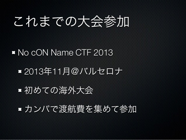 これまでの大会参加 No cON Name CTF 2013 2013年11月@バルセロナ 初めての海外大会 カンパで渡航費を集めて参加