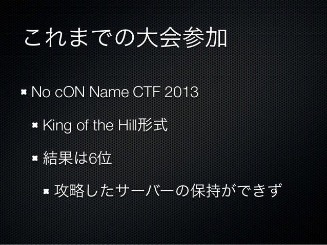 これまでの大会参加 No cON Name CTF 2013 King of the Hill形式 結果は6位 攻略したサーバーの保持ができず