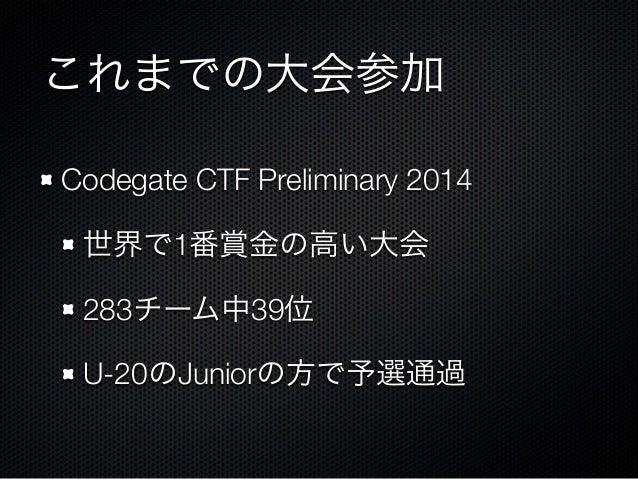 これまでの大会参加 Codegate CTF Preliminary 2014 世界で1番賞金の高い大会 283チーム中39位 U-20のJuniorの方で予選通過