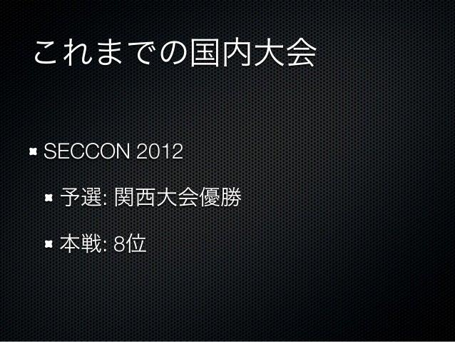 これまでの国内大会 SECCON 2012 予選: 関西大会優勝 本戦: 8位