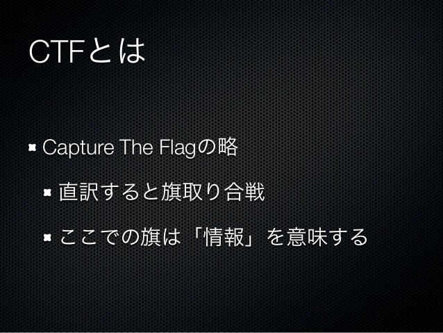 CTFとは Capture The Flagの略 直訳すると旗取り合戦 ここでの旗は「情報」を意味する