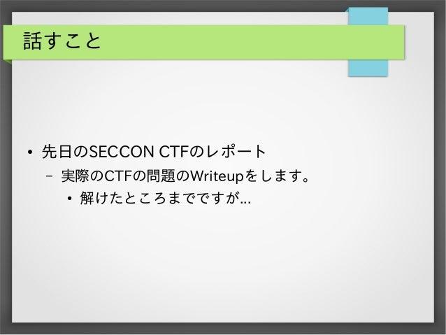 話すこと  ●  先日のSECCON CTFのレポート –  実際のCTFの問題のWriteupをします。 ●  解けたところまでですが...