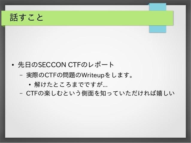 話すこと  ●  先日のSECCON CTFのレポート –  実際のCTFの問題のWriteupをします。  –  解けたところまでですが... CTFの楽しむという側面を知っていただければ嬉しい ●