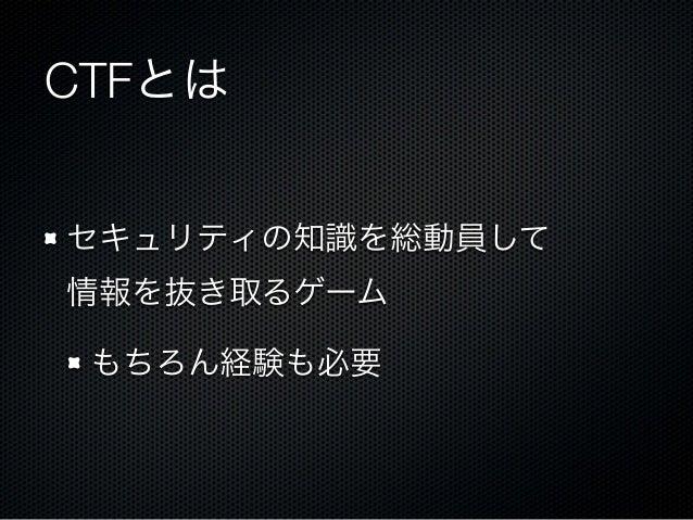 CTFとは セキュリティの知識を総動員して 情報を抜き取るゲーム もちろん経験も必要