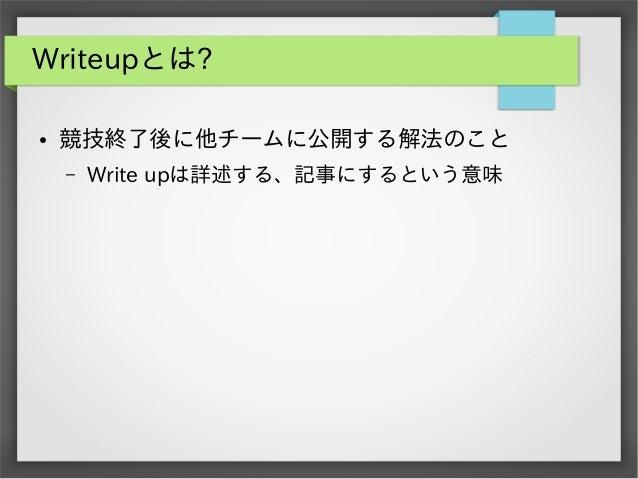 Writeupとは? ●  競技終了後に他チームに公開する解法のこと –  Write upは詳述する、記事にするという意味