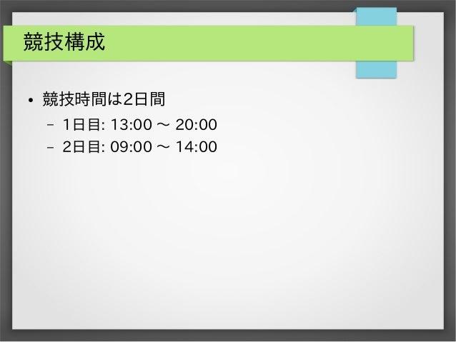 競技構成 ●  競技時間は2日間 –  1日目: 13:00 ~ 20:00  –  2日目: 09:00 ~ 14:00