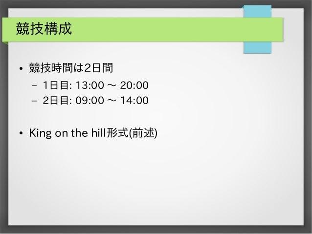 競技構成 ●  競技時間は2日間 – –  ●  1日目: 13:00 ~ 20:00 2日目: 09:00 ~ 14:00  King on the hill形式(前述)