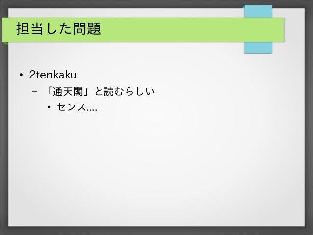 担当した問題 ●  2tenkaku –  「通天閣」と読むらしい ●  センス....