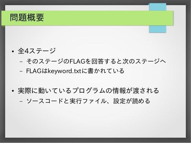 問題概要  ●  全4ステージ – –  ●  そのステージのFLAGを回答すると次のステージへ FLAGはkeyword.txtに書かれている  実際に動いているプログラムの情報が渡される –  ソースコードと実行ファイル、設定が読める