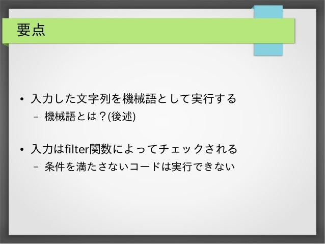 要点  ●  入力した文字列を機械語として実行する –  ●  機械語とは?(後述)  入力はfilter関数によってチェックされる –  条件を満たさないコードは実行できない