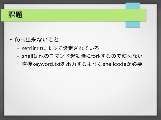 課題  ●  fork出来ないこと –  setrlimitによって設定されている  –  shellは他のコマンド起動時にforkするので使えない  –  直接keyword.txtを出力するようなshellcodeが必要