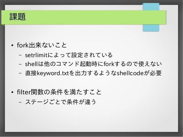 課題  ●  fork出来ないこと – –  shellは他のコマンド起動時にforkするので使えない  –  ●  setrlimitによって設定されている 直接keyword.txtを出力するようなshellcodeが必要  filter関...